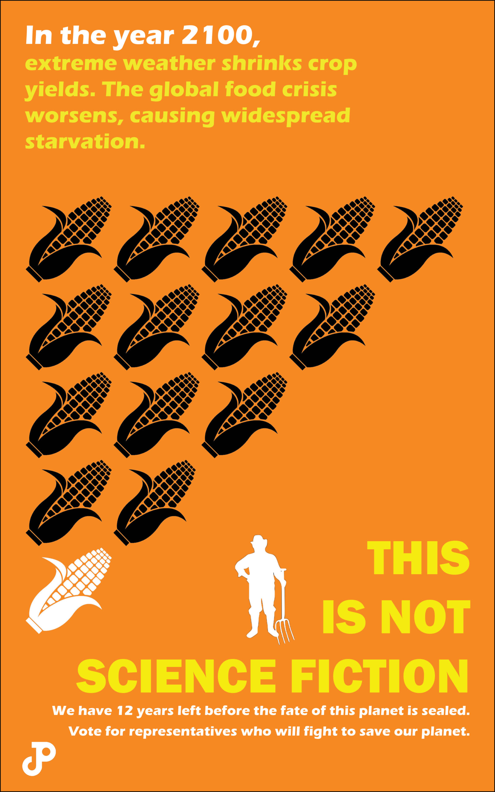 a poster with an illustration of a farmer standing beside fourteen stacked cobs of corn. Only one corn cob is colored white, the rest are colored black. The text reads, in the year 2100, extreme weather shrinks crop yields. The global food crisis worsens, causing widespread starvation. This is not science fiction. We have 12 years left before the fate of this planet is sealed. Vote for representatives who will fight to save our planet.